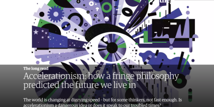 Accelerationism: how a fringe philosophy predicted the future we live in, Anthony Becket, Guardian 11-05-07